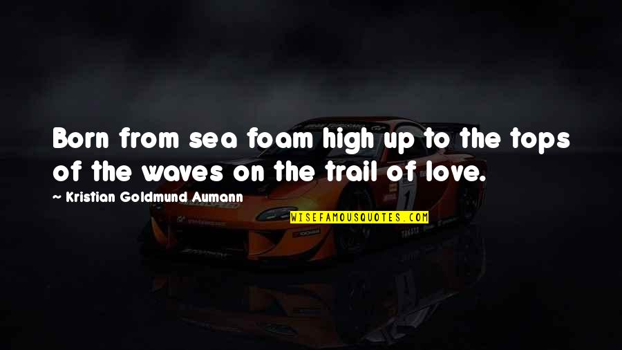 Waves And Love Quotes By Kristian Goldmund Aumann: Born from sea foam high up to the