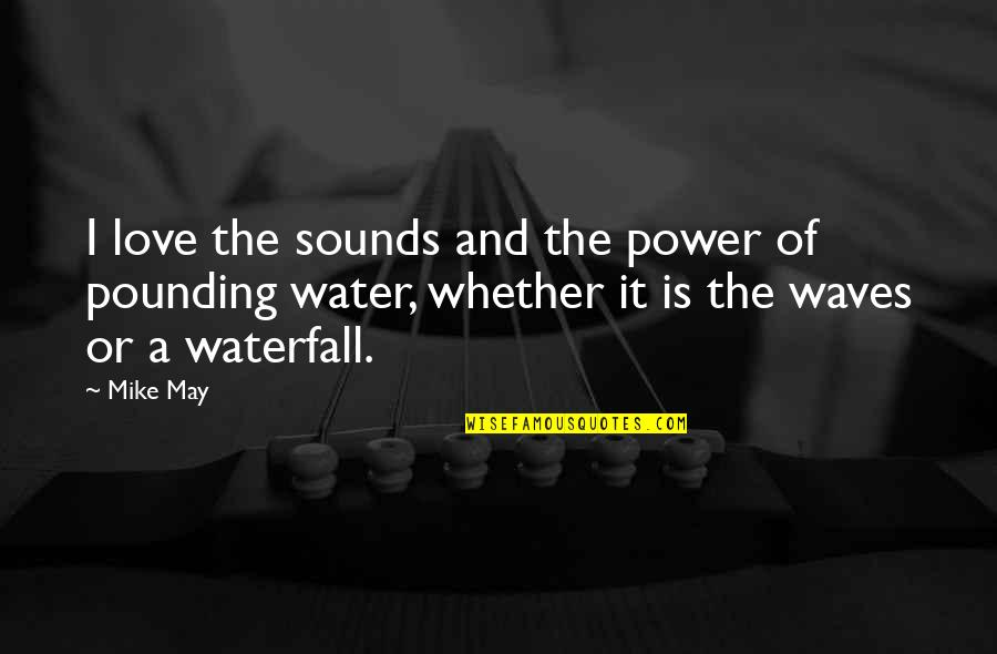 Waves And Love Quotes By Mike May: I love the sounds and the power of
