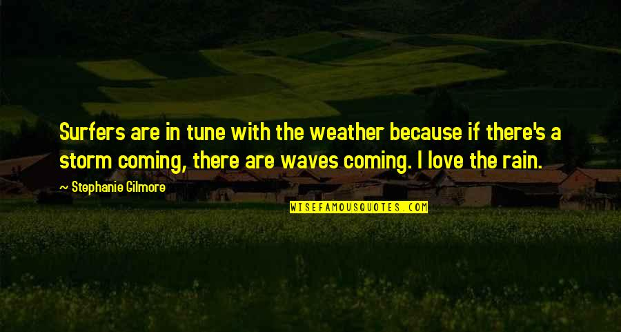 Waves And Love Quotes By Stephanie Gilmore: Surfers are in tune with the weather because