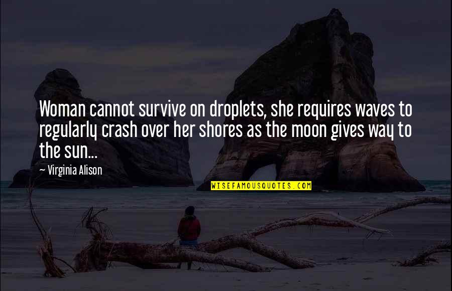Waves And Love Quotes By Virginia Alison: Woman cannot survive on droplets, she requires waves