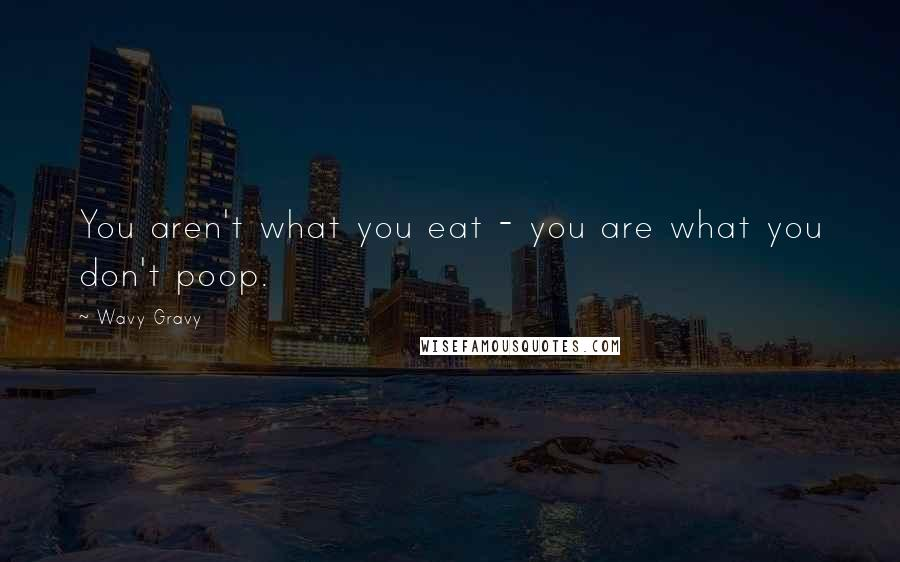 Wavy Gravy quotes: You aren't what you eat - you are what you don't poop.