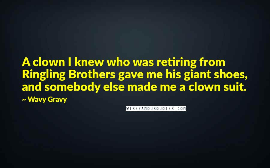 Wavy Gravy quotes: A clown I knew who was retiring from Ringling Brothers gave me his giant shoes, and somebody else made me a clown suit.
