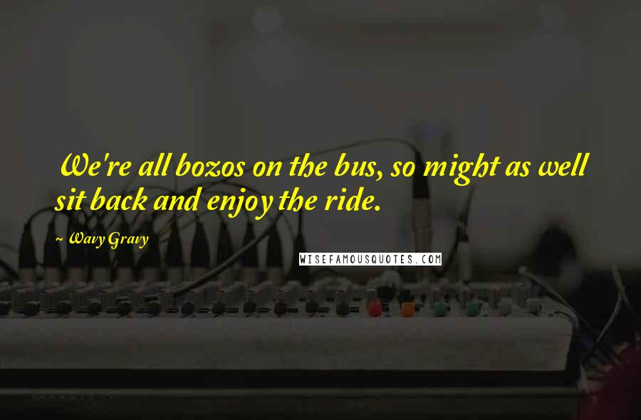 Wavy Gravy quotes: We're all bozos on the bus, so might as well sit back and enjoy the ride.