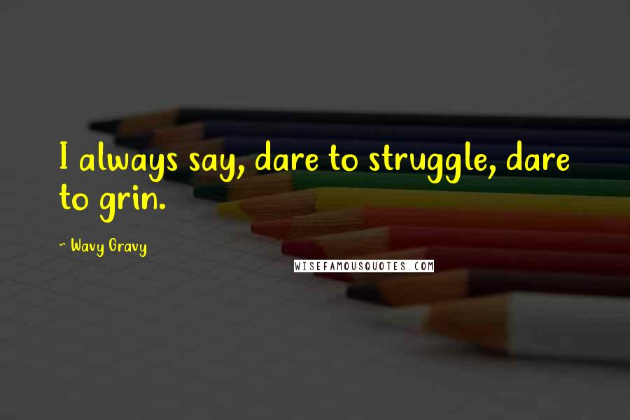 Wavy Gravy quotes: I always say, dare to struggle, dare to grin.