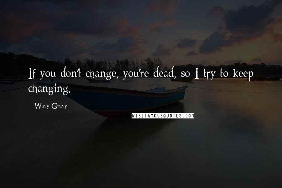 Wavy Gravy quotes: If you don't change, you're dead, so I try to keep changing.