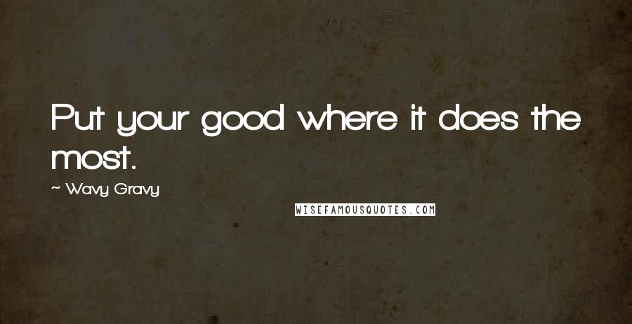 Wavy Gravy quotes: Put your good where it does the most.