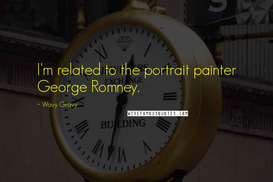 Wavy Gravy quotes: I'm related to the portrait painter George Romney.
