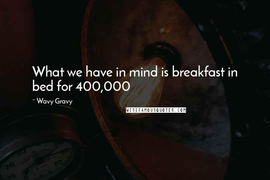Wavy Gravy quotes: What we have in mind is breakfast in bed for 400,000