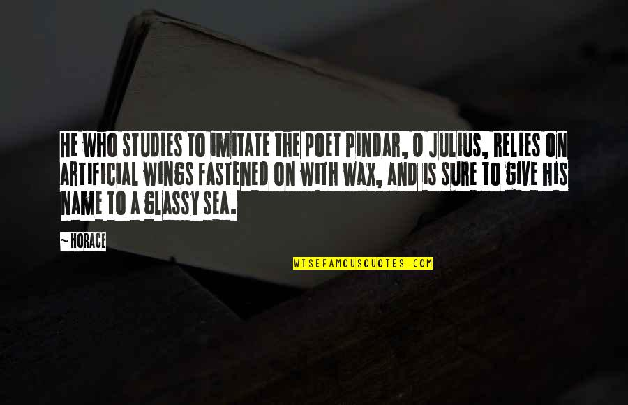 Wax Wings Quotes By Horace: He who studies to imitate the poet Pindar,