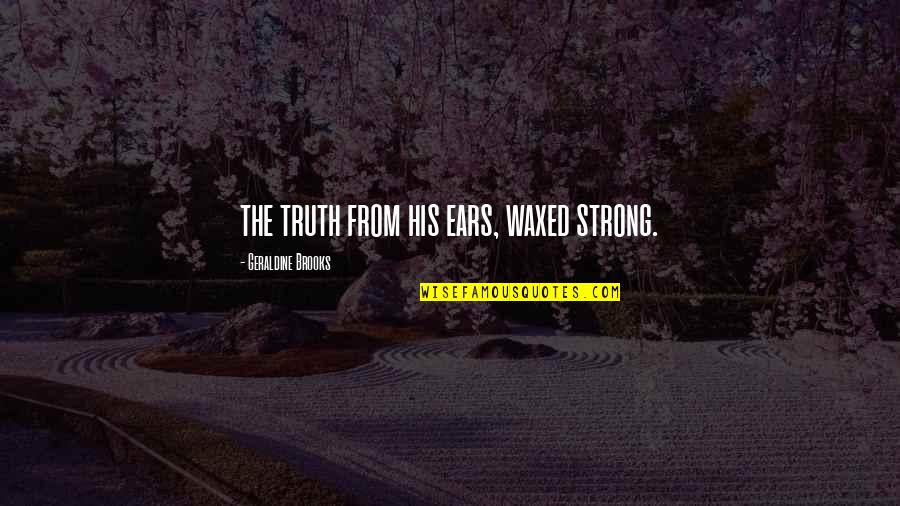 Waxed Quotes By Geraldine Brooks: the truth from his ears, waxed strong.