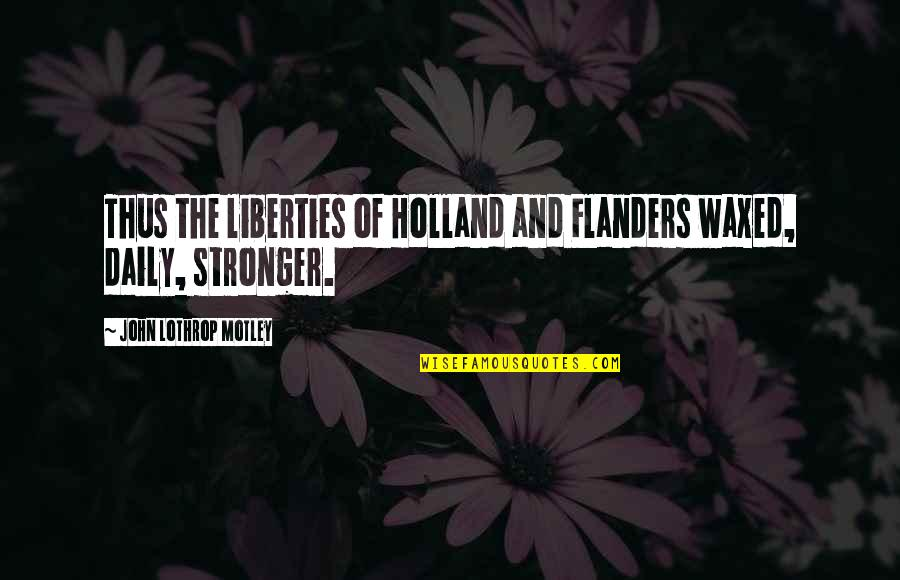 Waxed Quotes By John Lothrop Motley: Thus the liberties of Holland and Flanders waxed,
