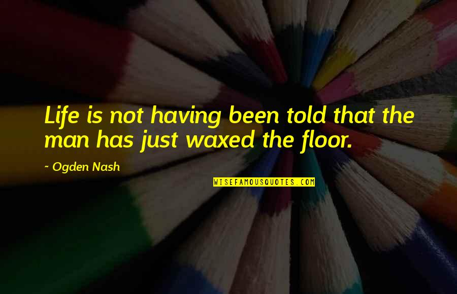 Waxed Quotes By Ogden Nash: Life is not having been told that the