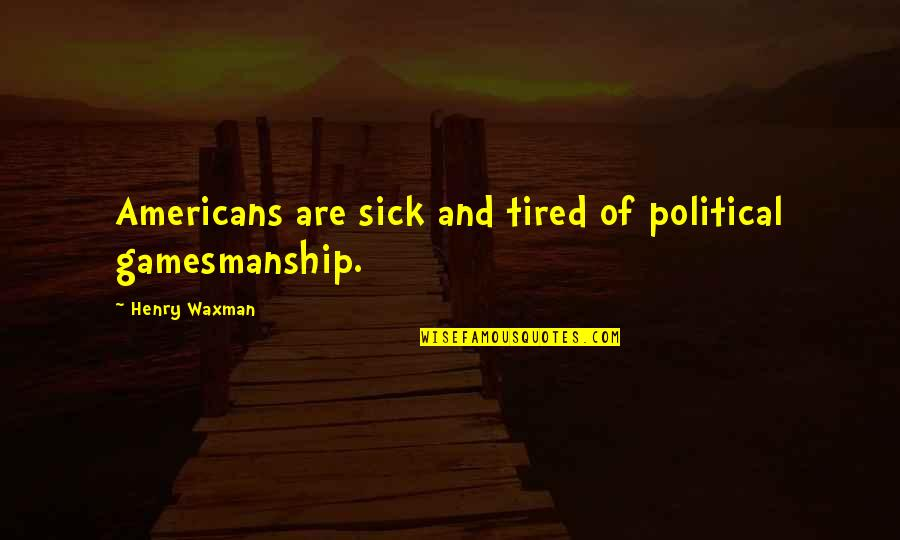 Waxman Quotes By Henry Waxman: Americans are sick and tired of political gamesmanship.