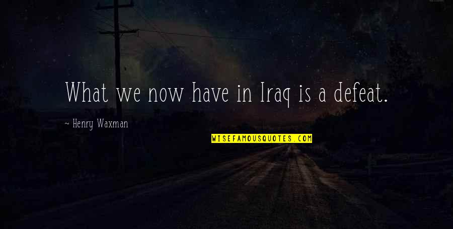 Waxman Quotes By Henry Waxman: What we now have in Iraq is a