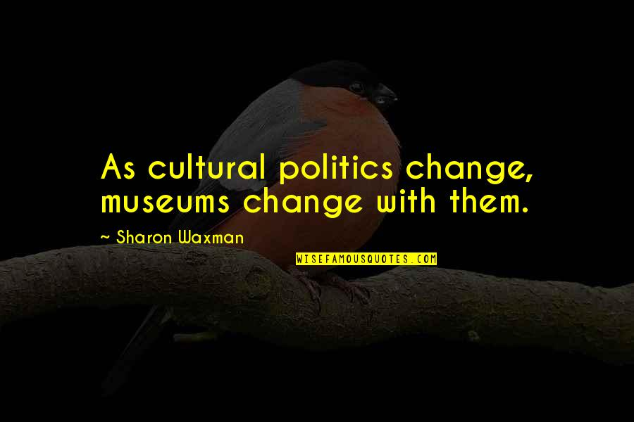 Waxman Quotes By Sharon Waxman: As cultural politics change, museums change with them.