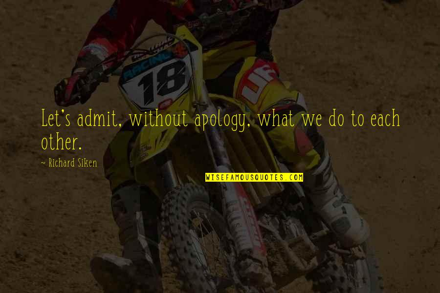 Wayfarers Quotes By Richard Siken: Let's admit, without apology, what we do to