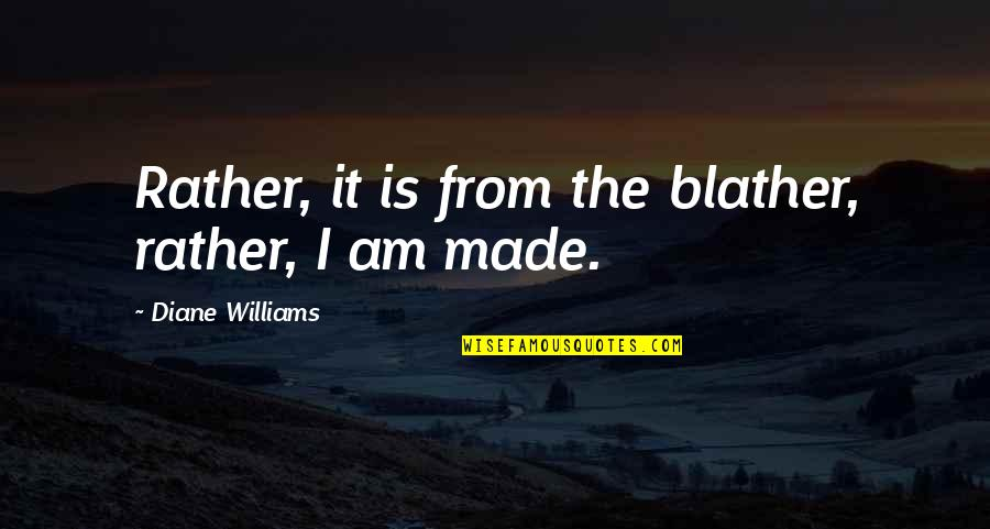Wayfinder Quotes By Diane Williams: Rather, it is from the blather, rather, I