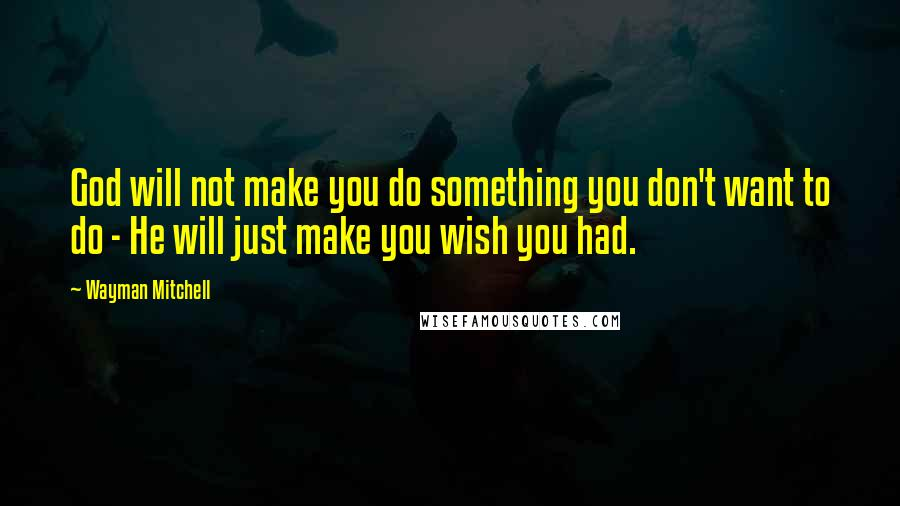 Wayman Mitchell quotes: God will not make you do something you don't want to do - He will just make you wish you had.