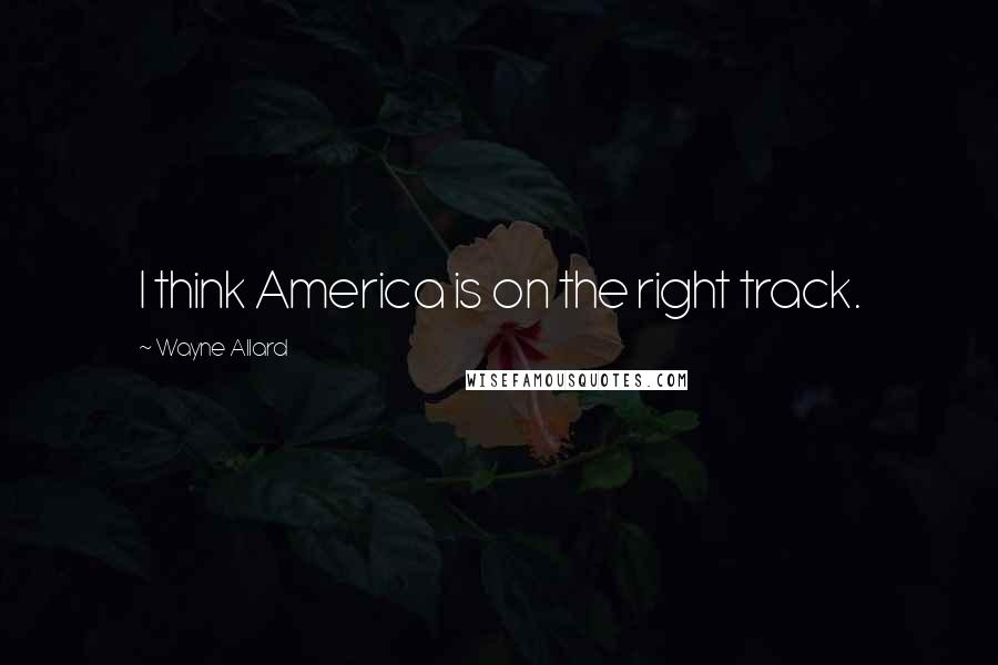 Wayne Allard quotes: I think America is on the right track.
