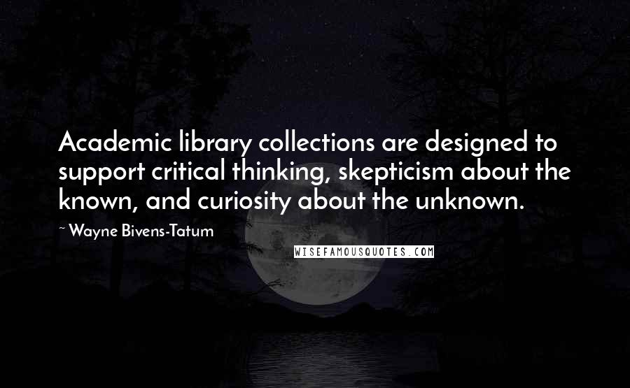 Wayne Bivens-Tatum quotes: Academic library collections are designed to support critical thinking, skepticism about the known, and curiosity about the unknown.