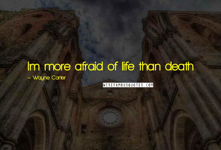 Wayne Carter quotes: I'm more afraid of life than death