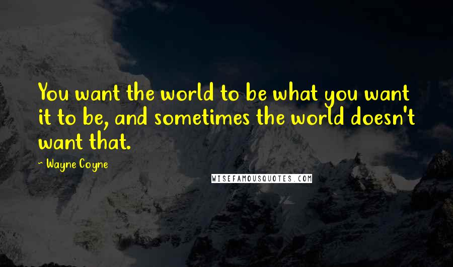 Wayne Coyne quotes: You want the world to be what you want it to be, and sometimes the world doesn't want that.