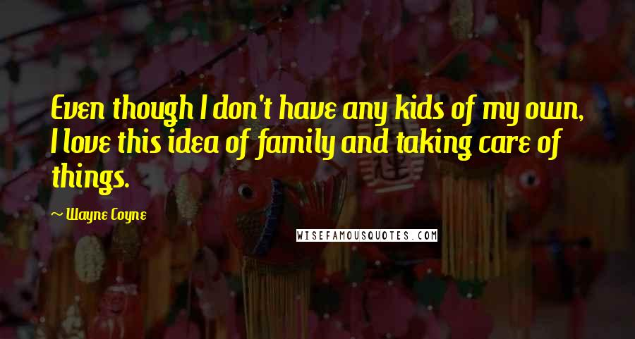 Wayne Coyne quotes: Even though I don't have any kids of my own, I love this idea of family and taking care of things.