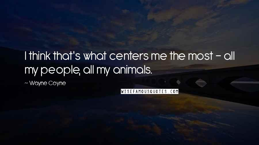 Wayne Coyne quotes: I think that's what centers me the most - all my people, all my animals.