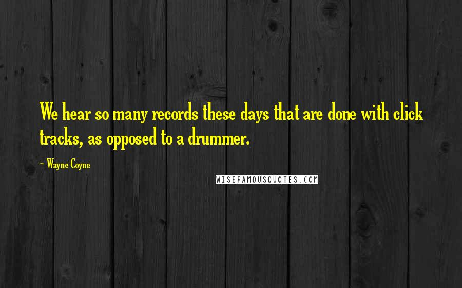 Wayne Coyne quotes: We hear so many records these days that are done with click tracks, as opposed to a drummer.