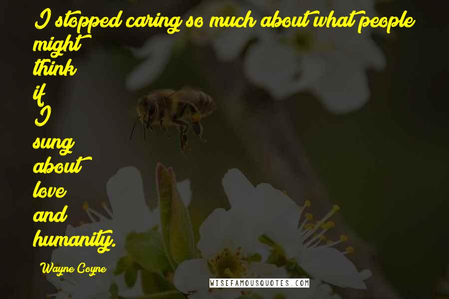 Wayne Coyne quotes: I stopped caring so much about what people might think if I sung about love and humanity.