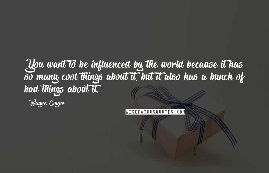 Wayne Coyne quotes: You want to be influenced by the world because it has so many cool things about it, but it also has a bunch of bad things about it.