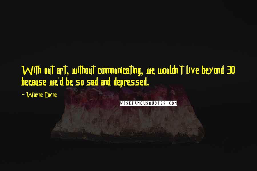 Wayne Coyne quotes: With out art, without communicating, we wouldn't live beyond 30 because we'd be so sad and depressed.