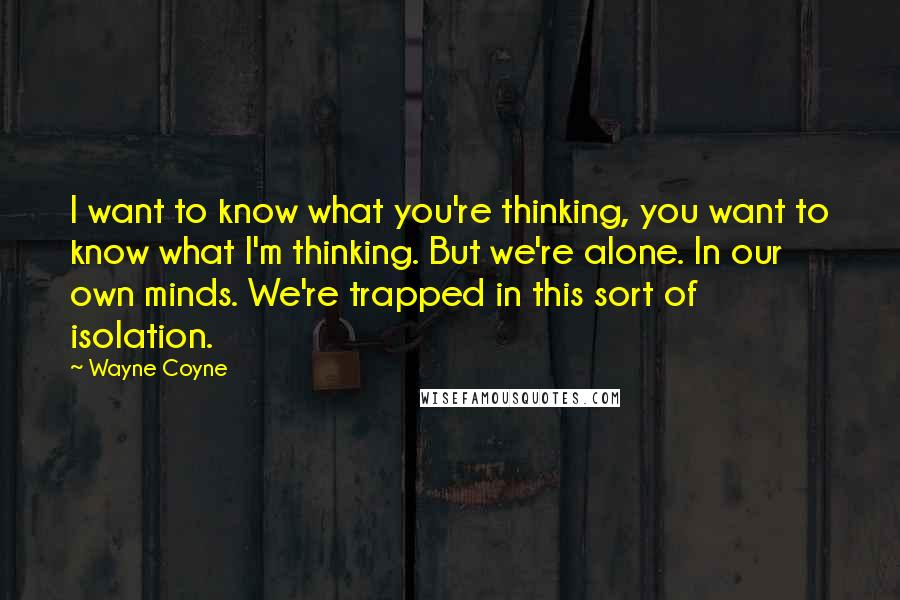 Wayne Coyne quotes: I want to know what you're thinking, you want to know what I'm thinking. But we're alone. In our own minds. We're trapped in this sort of isolation.