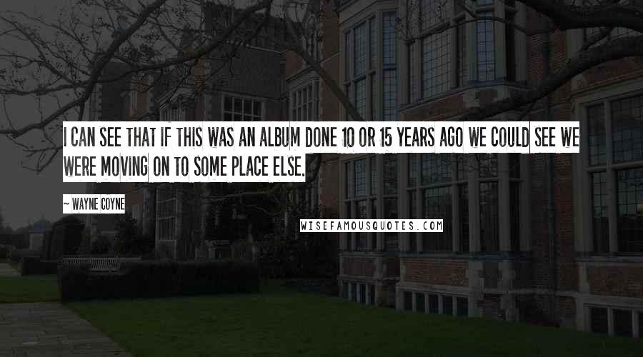Wayne Coyne quotes: I can see that if this was an album done 10 or 15 years ago we could see we were moving on to some place else.