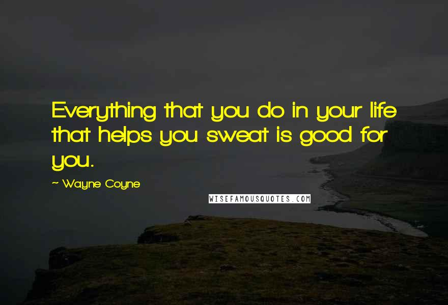 Wayne Coyne quotes: Everything that you do in your life that helps you sweat is good for you.