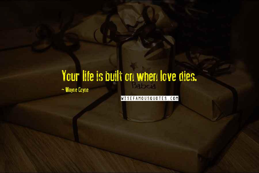 Wayne Coyne quotes: Your life is built on when love dies.