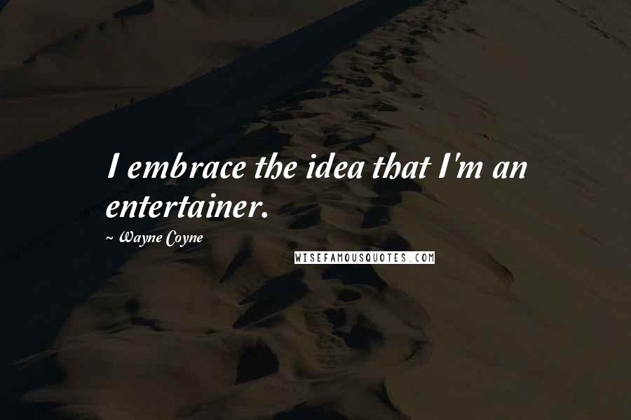 Wayne Coyne quotes: I embrace the idea that I'm an entertainer.