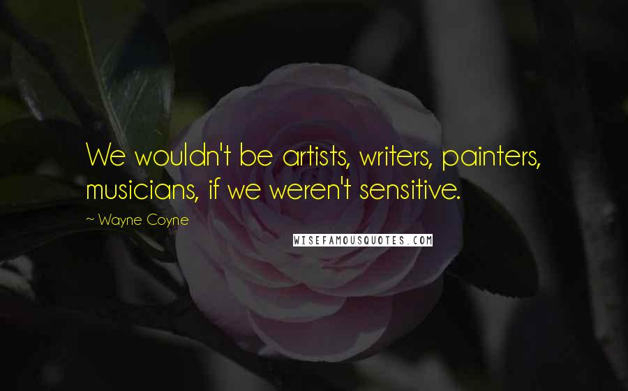Wayne Coyne quotes: We wouldn't be artists, writers, painters, musicians, if we weren't sensitive.