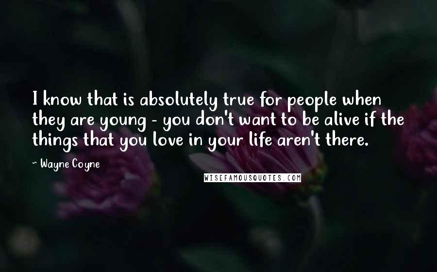 Wayne Coyne quotes: I know that is absolutely true for people when they are young - you don't want to be alive if the things that you love in your life aren't there.