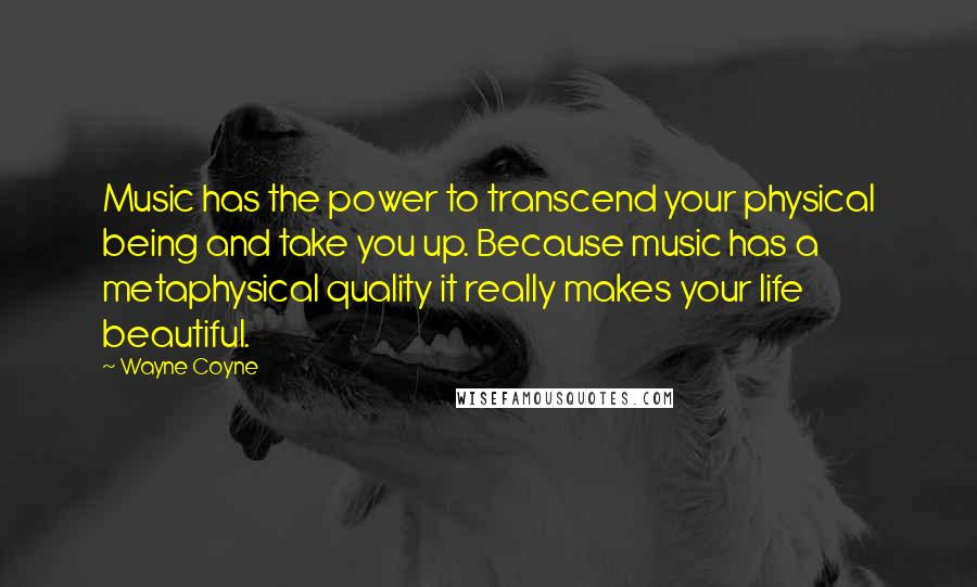 Wayne Coyne quotes: Music has the power to transcend your physical being and take you up. Because music has a metaphysical quality it really makes your life beautiful.