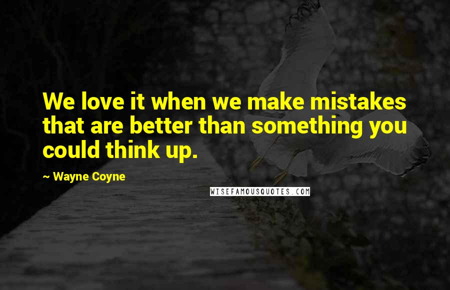 Wayne Coyne quotes: We love it when we make mistakes that are better than something you could think up.
