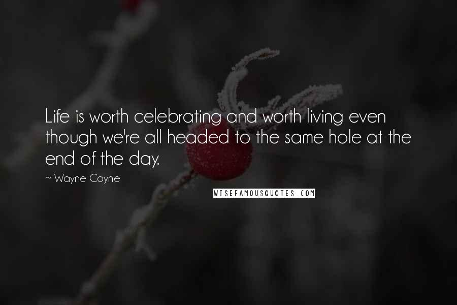 Wayne Coyne quotes: Life is worth celebrating and worth living even though we're all headed to the same hole at the end of the day.