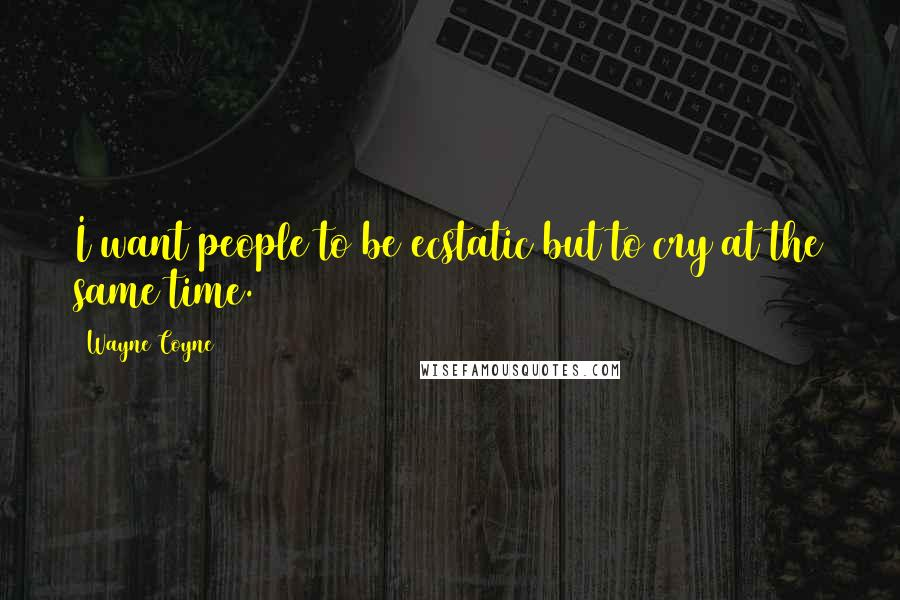 Wayne Coyne quotes: I want people to be ecstatic but to cry at the same time.