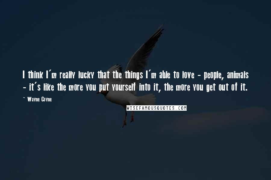 Wayne Coyne quotes: I think I'm really lucky that the things I'm able to love - people, animals - it's like the more you put yourself into it, the more you get out