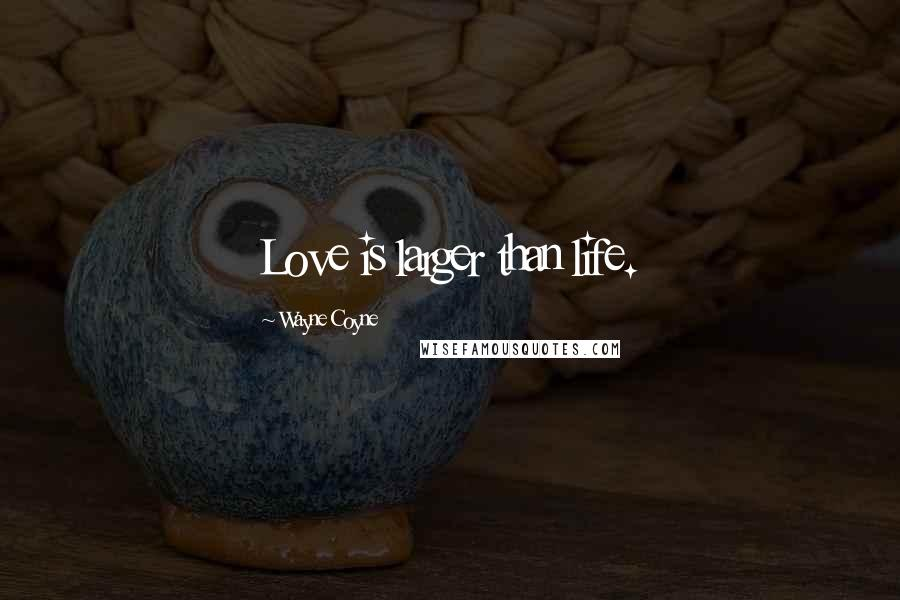Wayne Coyne quotes: Love is larger than life.
