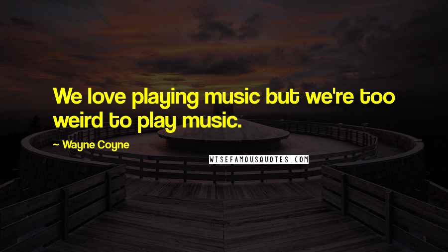 Wayne Coyne quotes: We love playing music but we're too weird to play music.