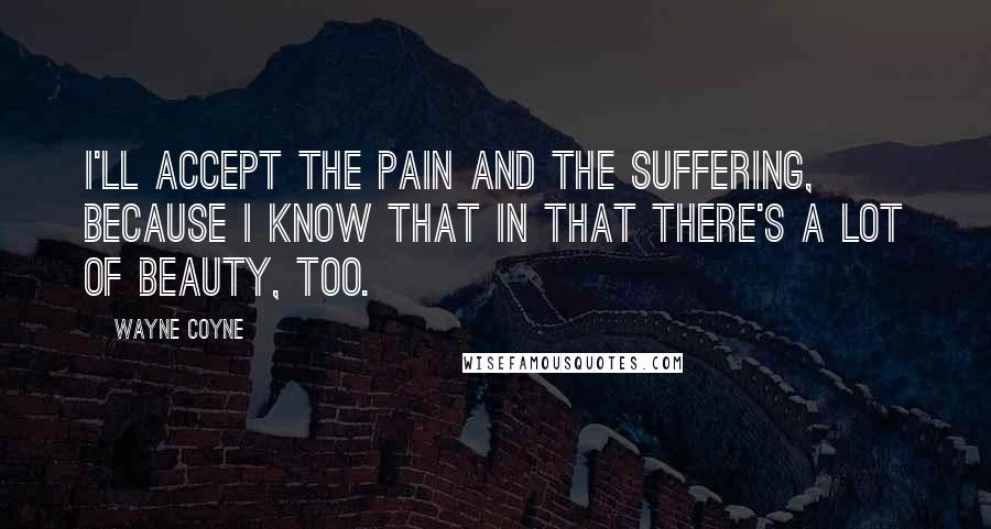 Wayne Coyne quotes: I'll accept the pain and the suffering, because I know that in that there's a lot of beauty, too.