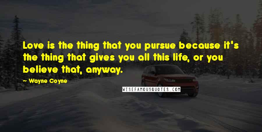Wayne Coyne quotes: Love is the thing that you pursue because it's the thing that gives you all this life, or you believe that, anyway.