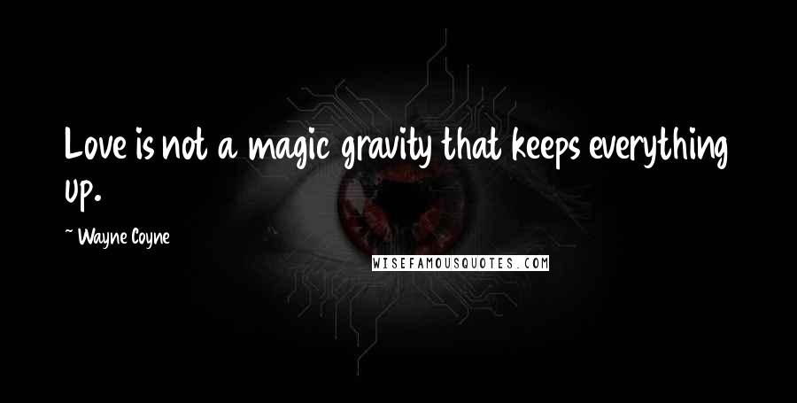Wayne Coyne quotes: Love is not a magic gravity that keeps everything up.