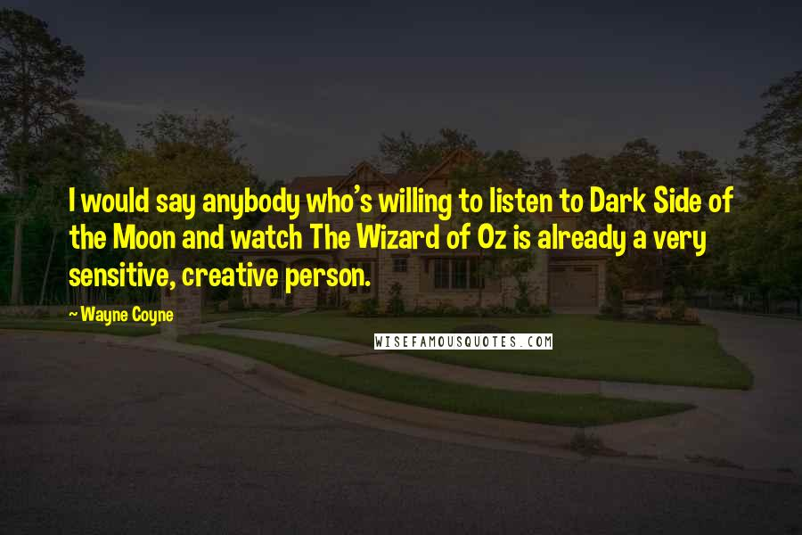 Wayne Coyne quotes: I would say anybody who's willing to listen to Dark Side of the Moon and watch The Wizard of Oz is already a very sensitive, creative person.